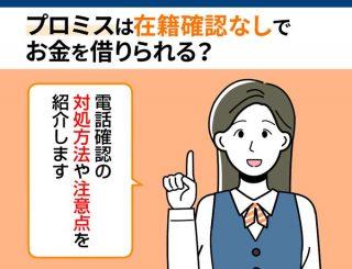 プロミスは在籍確認なしでお金を借りられる?電話確認の対処方法や注意点を紹介!